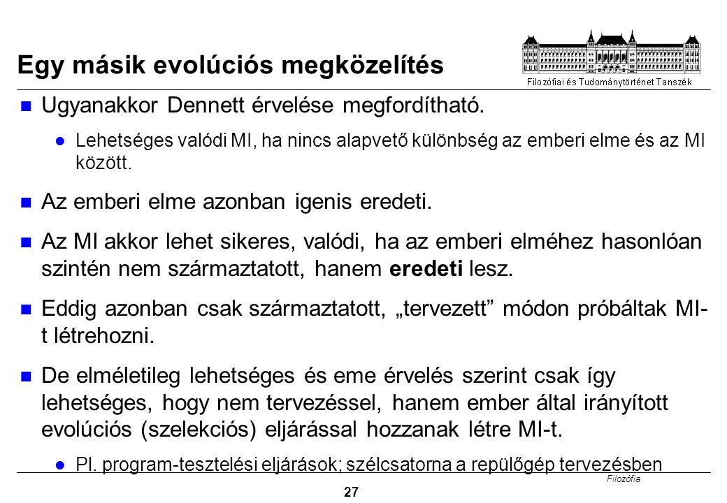 Filozófia 27 Egy másik evolúciós megközelítés Ugyanakkor Dennett érvelése megfordítható. Lehetséges valódi MI, ha nincs alapvető különbség az emberi e