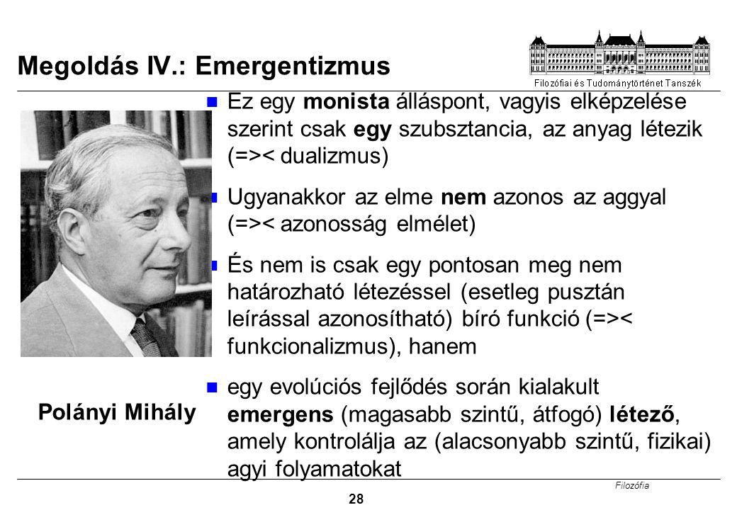 Filozófia 28 Megoldás IV.: Emergentizmus Ez egy monista álláspont, vagyis elképzelése szerint csak egy szubsztancia, az anyag létezik (=>< dualizmus)