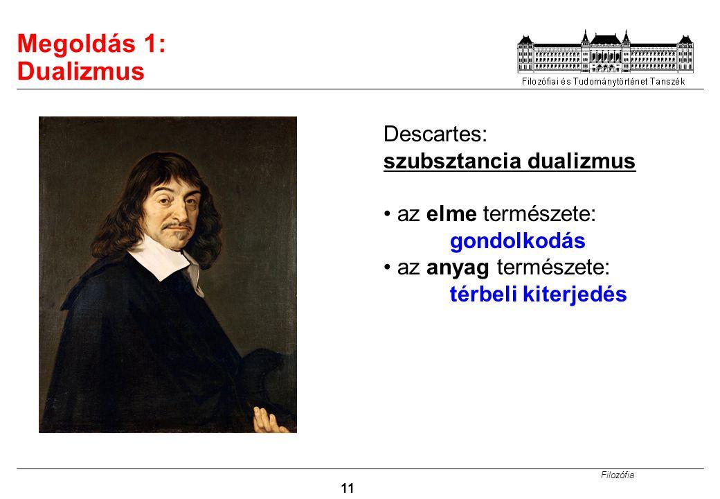 Filozófia 11 Megoldás 1: Dualizmus Descartes: szubsztancia dualizmus az elme természete: gondolkodás az anyag természete: térbeli kiterjedés