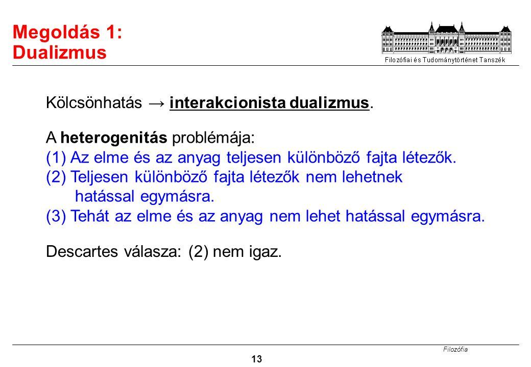 Filozófia 13 Megoldás 1: Dualizmus Kölcsönhatás → interakcionista dualizmus. A heterogenitás problémája: (1)Az elme és az anyag teljesen különböző faj