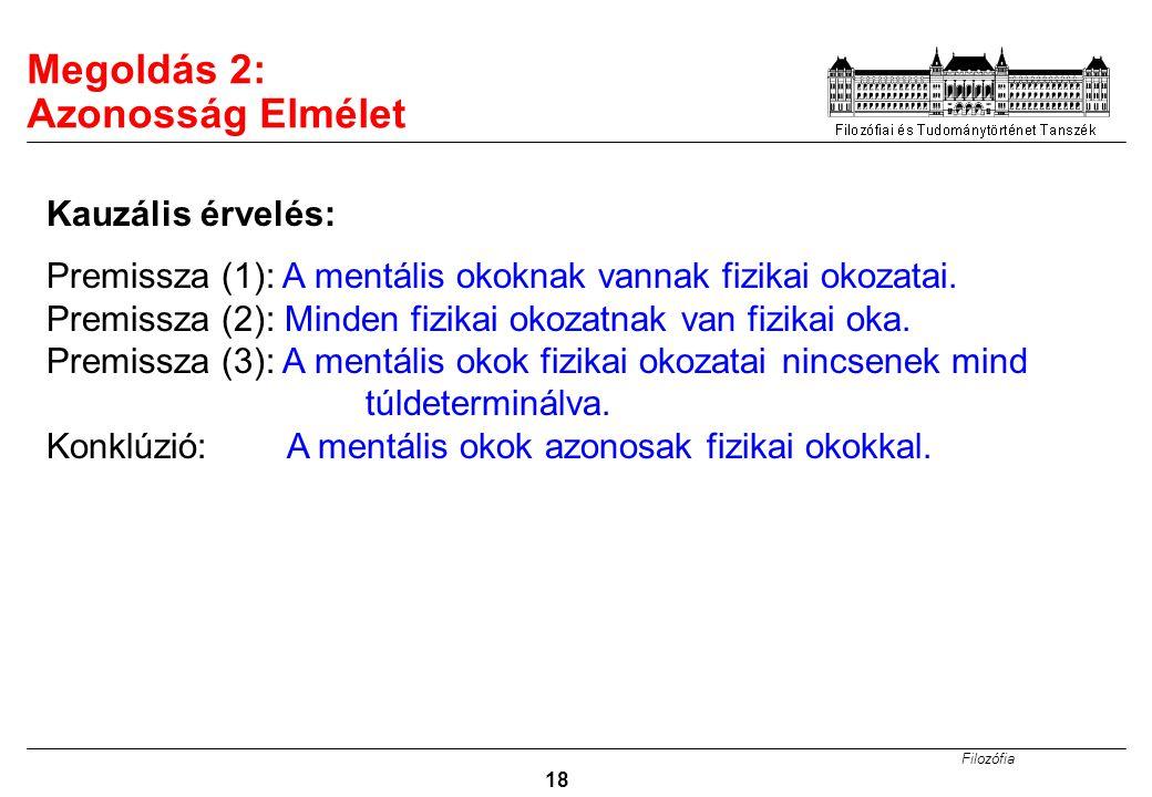 Filozófia 18 Megoldás 2: Azonosság Elmélet Premissza (1): A mentális okoknak vannak fizikai okozatai. Premissza (2): Minden fizikai okozatnak van fizi