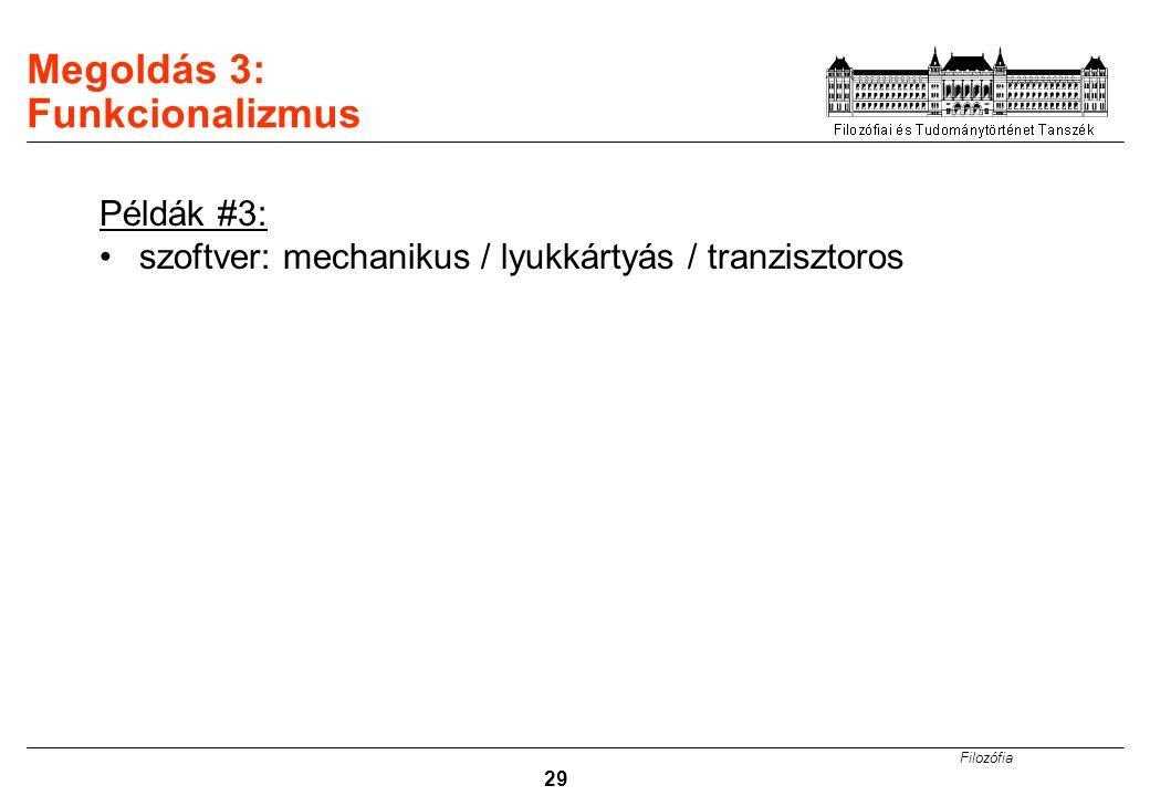 Filozófia 29 Megoldás 3: Funkcionalizmus Példák #3: szoftver: mechanikus / lyukkártyás / tranzisztoros
