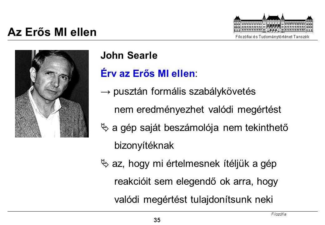 Filozófia 35 GONDOLKODÓ GÉPEK? John Searle Érv az Erős MI ellen: → pusztán formális szabálykövetés nem eredményezhet valódi megértést  a gép saját be