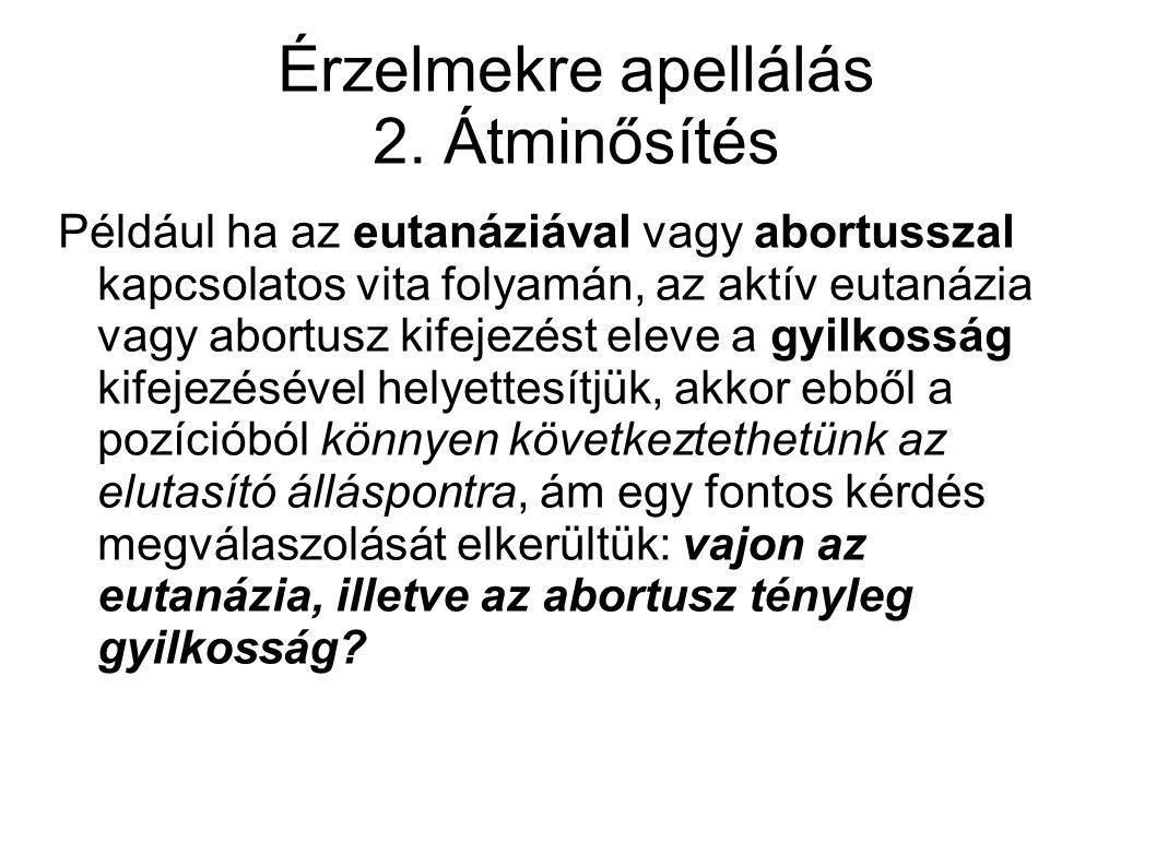 Érzelmekre apellálás 2. Átminősítés Például ha az eutanáziával vagy abortusszal kapcsolatos vita folyamán, az aktív eutanázia vagy abortusz kifejezést