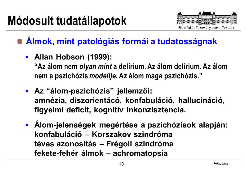 18 Filozófia Módosult tudatállapotok Álmok, mint patológiás formái a tudatosságnak  Allan Hobson (1999): Az álom nem olyan mint a delírium.