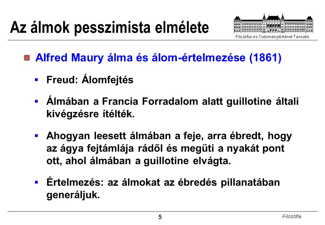 5 Filozófia Az álmok pesszimista elmélete Alfred Maury álma és álom-értelmezése (1861)  Freud: Álomfejtés  Álmában a Francia Forradalom alatt guillotine általi kivégzésre ítélték.