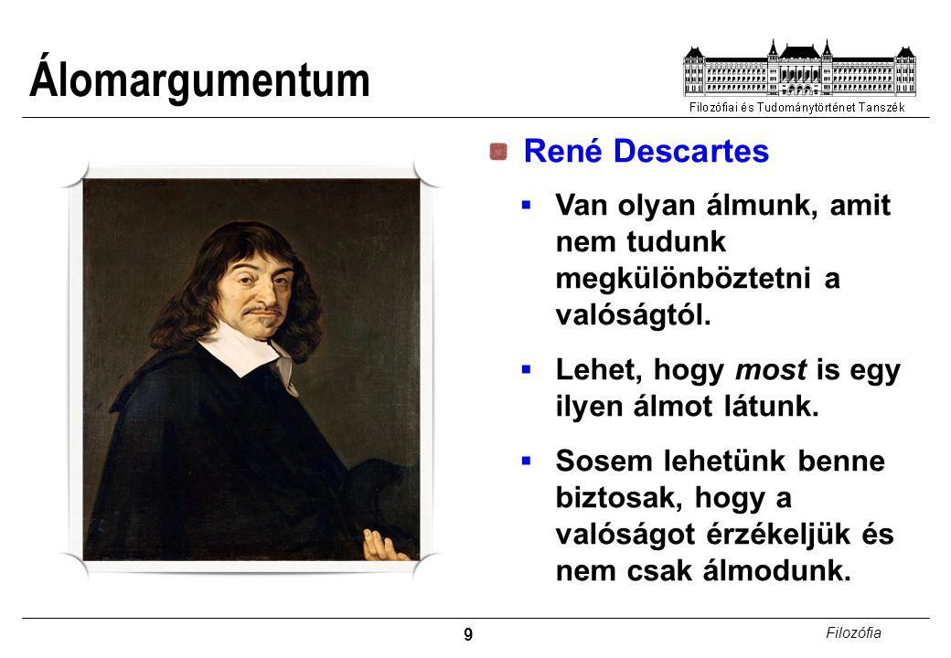 9 Filozófia Álomargumentum René Descartes  Van olyan álmunk, amit nem tudunk megkülönböztetni a valóságtól.  Lehet, hogy most is egy ilyen álmot lát