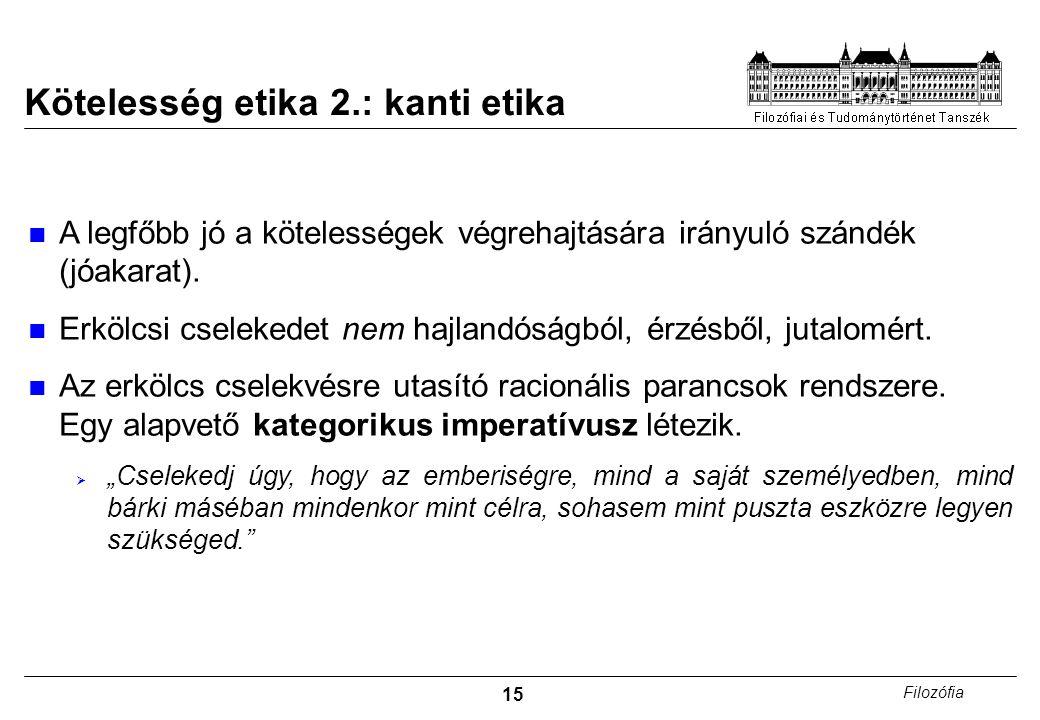 15 Filozófia Kötelesség etika 2.: kanti etika A legfőbb jó a kötelességek végrehajtására irányuló szándék (jóakarat). Erkölcsi cselekedet nem hajlandó