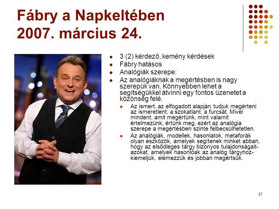 57 Fábry a Napkeltében 2007. március 24. 3 (2) kérdező, kemény kérdések Fábry hatásos Analógiák szerepe: Az analógiáknak a megértésben is nagy szerepü