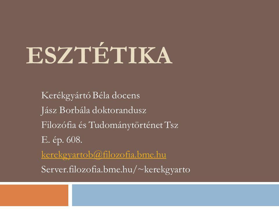 ESZTÉTIKA Kerékgyártó Béla docens Jász Borbála doktorandusz Filozófia és Tudománytörténet Tsz E. ép. 608. kerekgyartob@filozofia.bme.hu Server.filozof