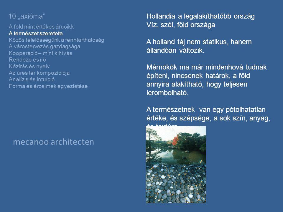 """mecanoo architecten 10 """"axióma A föld mint értékes árucikk A természet szeretete Közös felelősségünk a fenntarthatóság A várostervezés gazdagsága Kooperáció – mint kihívás Rendező és író Kézírás és nyelv Az üres tér kompozíciója Analízis és intuíció Forma és érzelmek egyeztetése Hollandia a legalakíthatóbb ország Víz, szél, föld országa A holland táj nem statikus, hanem állandóan változik."""