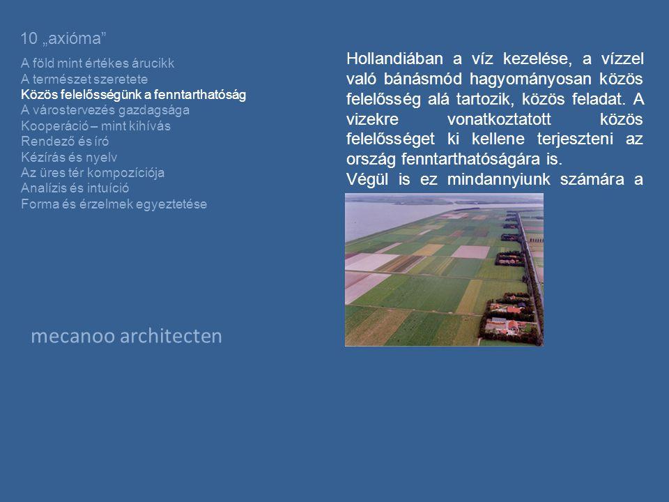 """mecanoo architecten 10 """"axióma A föld mint értékes árucikk A természet szeretete Közös felelősségünk a fenntarthatóság A várostervezés gazdagsága Kooperáció – mint kihívás Rendező és író Kézírás és nyelv Az üres tér kompozíciója Analízis és intuíció Forma és érzelmek egyeztetése Hollandiában a víz kezelése, a vízzel való bánásmód hagyományosan közös felelősség alá tartozik, közös feladat."""