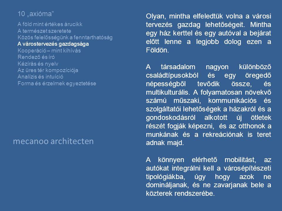"""mecanoo architecten 10 """"axióma A föld mint értékes árucikk A természet szeretete Közös felelősségünk a fenntarthatóság A várostervezés gazdagsága Kooperáció – mint kihívás Rendező és író Kézírás és nyelv Az üres tér kompozíciója Analízis és intuíció Forma és érzelmek egyeztetése Olyan, mintha elfeledtük volna a városi tervezés gazdag lehetőségeit."""