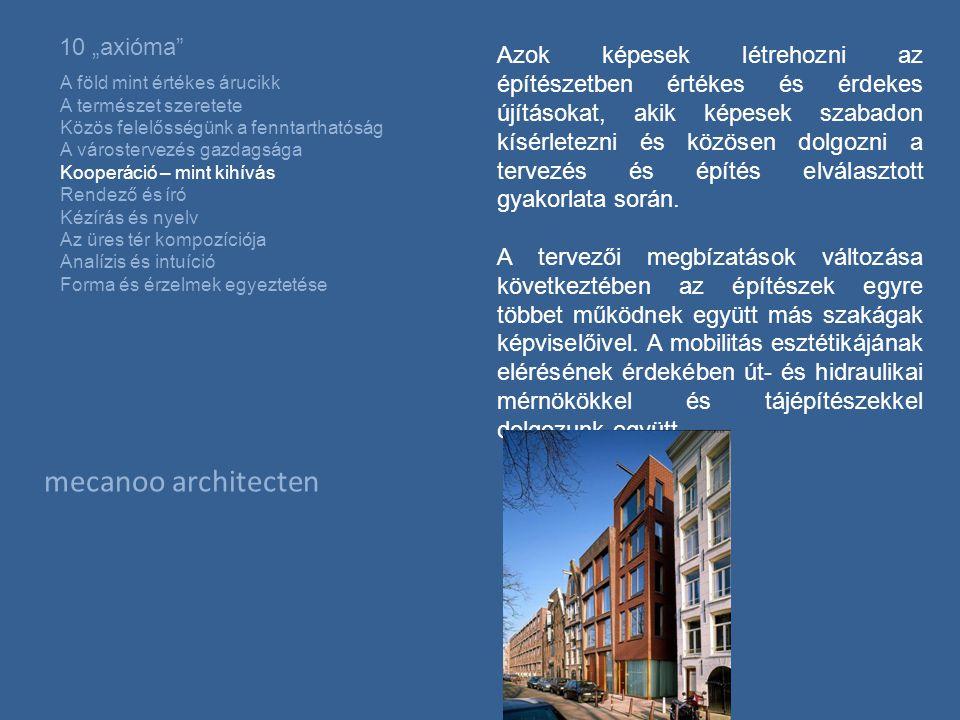 """mecanoo architecten 10 """"axióma A föld mint értékes árucikk A természet szeretete Közös felelősségünk a fenntarthatóság A várostervezés gazdagsága Kooperáció – mint kihívás Rendező és író Kézírás és nyelv Az üres tér kompozíciója Analízis és intuíció Forma és érzelmek egyeztetése Azok képesek létrehozni az építészetben értékes és érdekes újításokat, akik képesek szabadon kísérletezni és közösen dolgozni a tervezés és építés elválasztott gyakorlata során."""