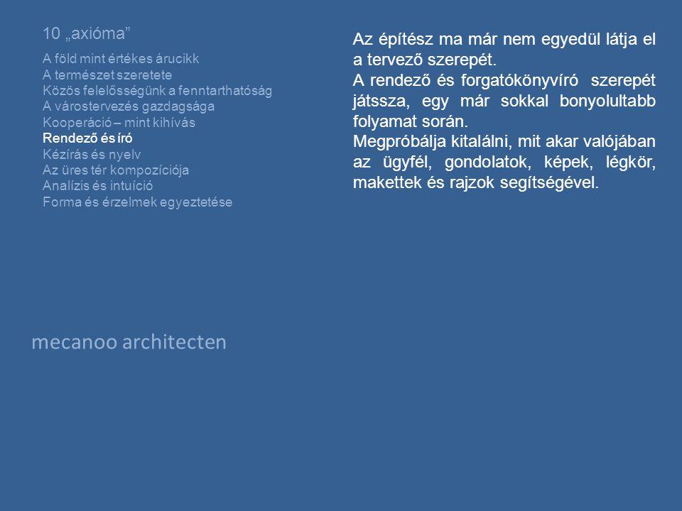 """mecanoo architecten 10 """"axióma A föld mint értékes árucikk A természet szeretete Közös felelősségünk a fenntarthatóság A várostervezés gazdagsága Kooperáció – mint kihívás Rendező és író Kézírás és nyelv Az üres tér kompozíciója Analízis és intuíció Forma és érzelmek egyeztetése Az építész ma már nem egyedül látja el a tervező szerepét."""