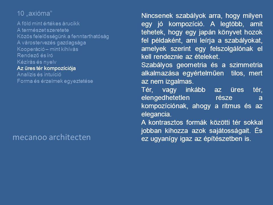 """mecanoo architecten 10 """"axióma A föld mint értékes árucikk A természet szeretete Közös felelősségünk a fenntarthatóság A várostervezés gazdagsága Kooperáció – mint kihívás Rendező és író Kézírás és nyelv Az üres tér kompozíciója Analízis és intuíció Forma és érzelmek egyeztetése Nincsenek szabályok arra, hogy milyen egy jó kompozíció."""