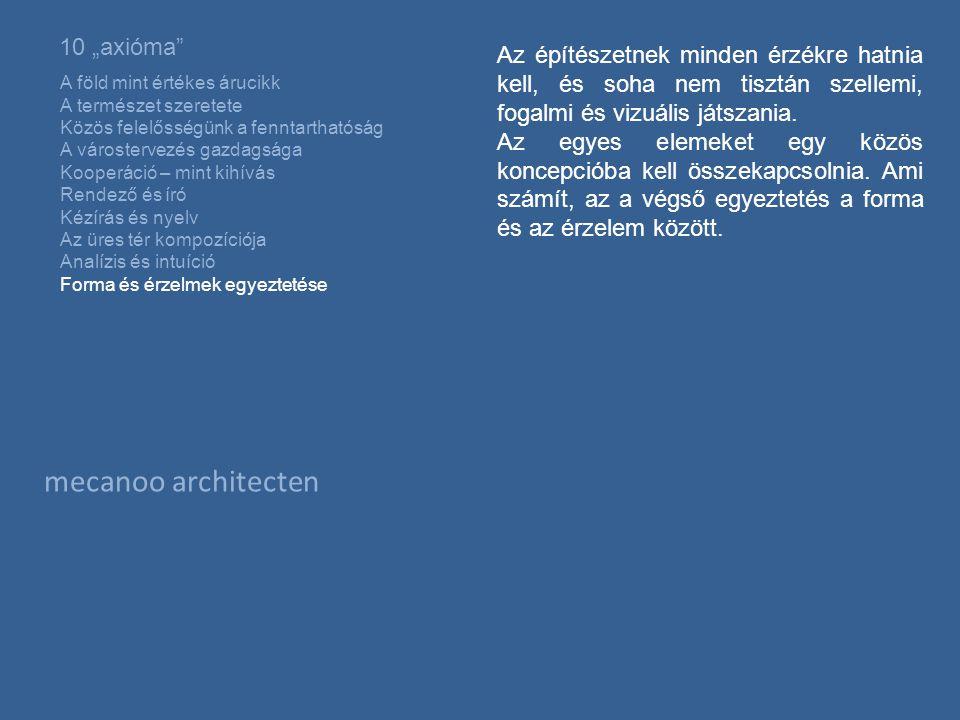 """mecanoo architecten 10 """"axióma A föld mint értékes árucikk A természet szeretete Közös felelősségünk a fenntarthatóság A várostervezés gazdagsága Kooperáció – mint kihívás Rendező és író Kézírás és nyelv Az üres tér kompozíciója Analízis és intuíció Forma és érzelmek egyeztetése Az építészetnek minden érzékre hatnia kell, és soha nem tisztán szellemi, fogalmi és vizuális játszania."""