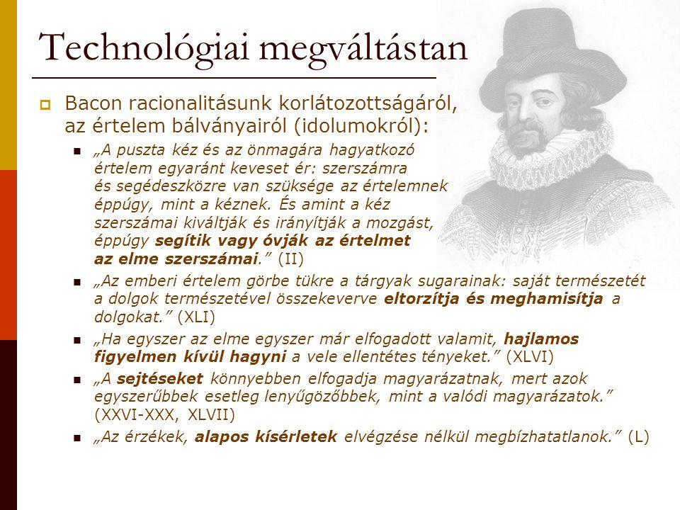 """Technológiai megváltástan  Bacon racionalitásunk korlátozottságáról, az értelem bálványairól (idolumokról): """"A puszta kéz és az önmagára hagyatkozó é"""