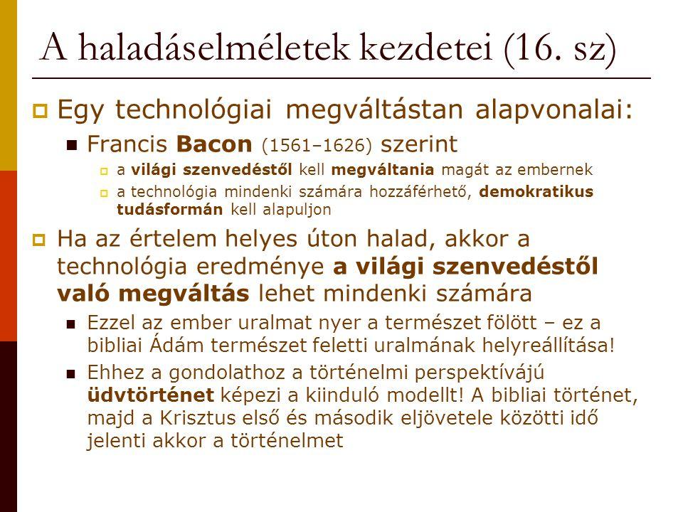 A haladáselméletek kezdetei (16. sz)  Egy technológiai megváltástan alapvonalai: Francis Bacon (1561–1626) szerint  a világi szenvedéstől kell megvá
