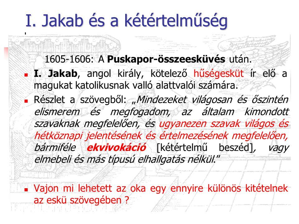 I. Jakab és a kétértelműség 1605-1606: A Puskapor-összeesküvés után. I. Jakab, angol király, kötelező hűségesküt ír elő a magukat katolikusnak valló a