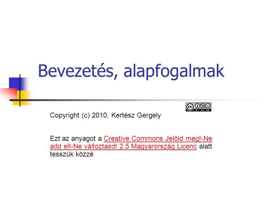 Bevezetés, alapfogalmak Copyright (c) 2010, Kertész Gergely Ezt az anyagot a Creative Commons Jelöld meg!-Ne add el!-Ne változtasd.