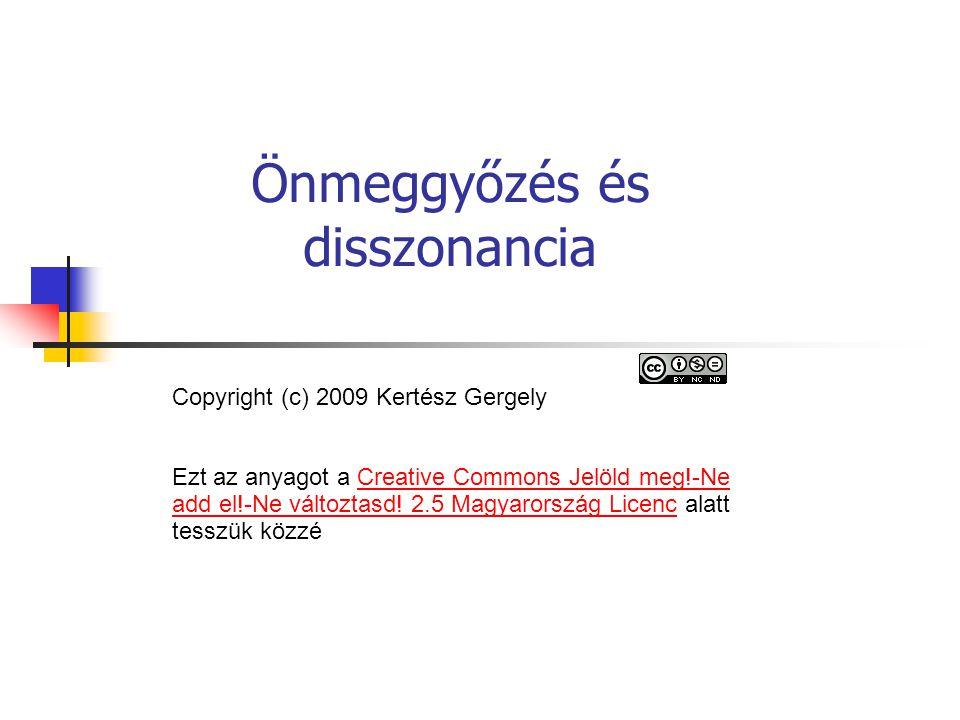 Önmeggyőzés és disszonancia Copyright (c) 2009 Kertész Gergely Ezt az anyagot a Creative Commons Jelöld meg!-Ne add el!-Ne változtasd.