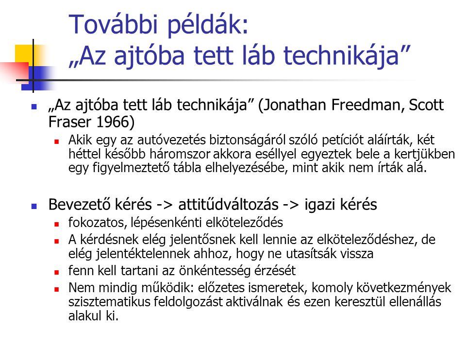 """További példák: """"Az ajtóba tett láb technikája """"Az ajtóba tett láb technikája (Jonathan Freedman, Scott Fraser 1966) Akik egy az autóvezetés biztonságáról szóló petíciót aláírták, két héttel később háromszor akkora eséllyel egyeztek bele a kertjükben egy figyelmeztető tábla elhelyezésébe, mint akik nem írták alá."""