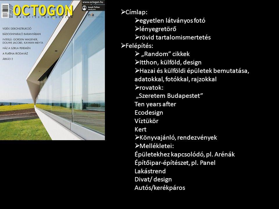 """ Címlap:  egyetlen látványos fotó  lényegretörő  rövid tartalomismertetés  Felépítés:  """"Random cikkek  Itthon, külföld, design  Hazai és külföldi épületek bemutatása, adatokkal, fotókkal, rajzokkal  rovatok: """"Szeretem Budapestet Ten years after Ecodesign Víztükör Kert  Könyvajánló, rendezvények  Mellékletei: Épületekhez kapcsolódó, pl."""