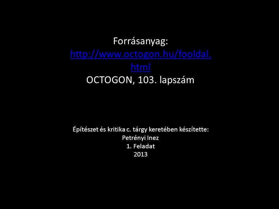 Forrásanyag: http://www.octogon.hu/fooldal. html http://www.octogon.hu/fooldal. html OCTOGON, 103. lapszám Építészet és kritika c. tárgy keretében kés