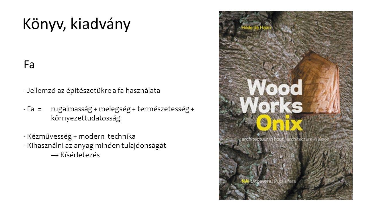Könyv, kiadvány Fa - Jellemző az építészetükre a fa használata - Fa = rugalmasság + melegség + természetesség + környezettudatosság - Kézművesség + modern technika - Kihasználni az anyag minden tulajdonságát → Kísérletezés