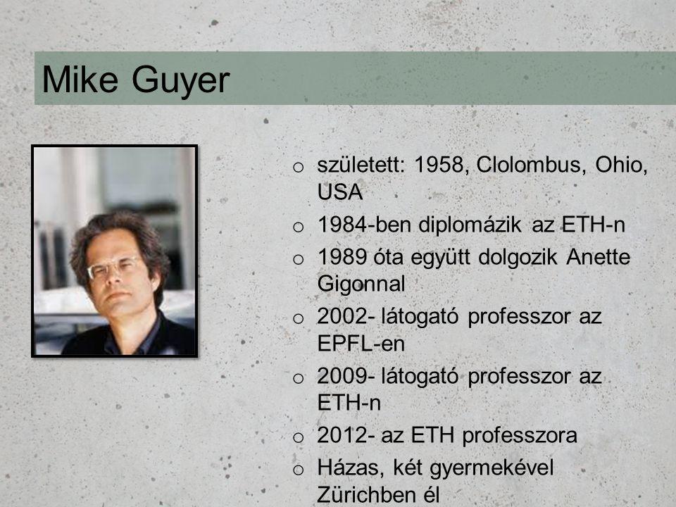 Mike Guyer o született: 1958, Clolombus, Ohio, USA o 1984-ben diplomázik az ETH-n o 1989 óta együtt dolgozik Anette Gigonnal o 2002- látogató professz