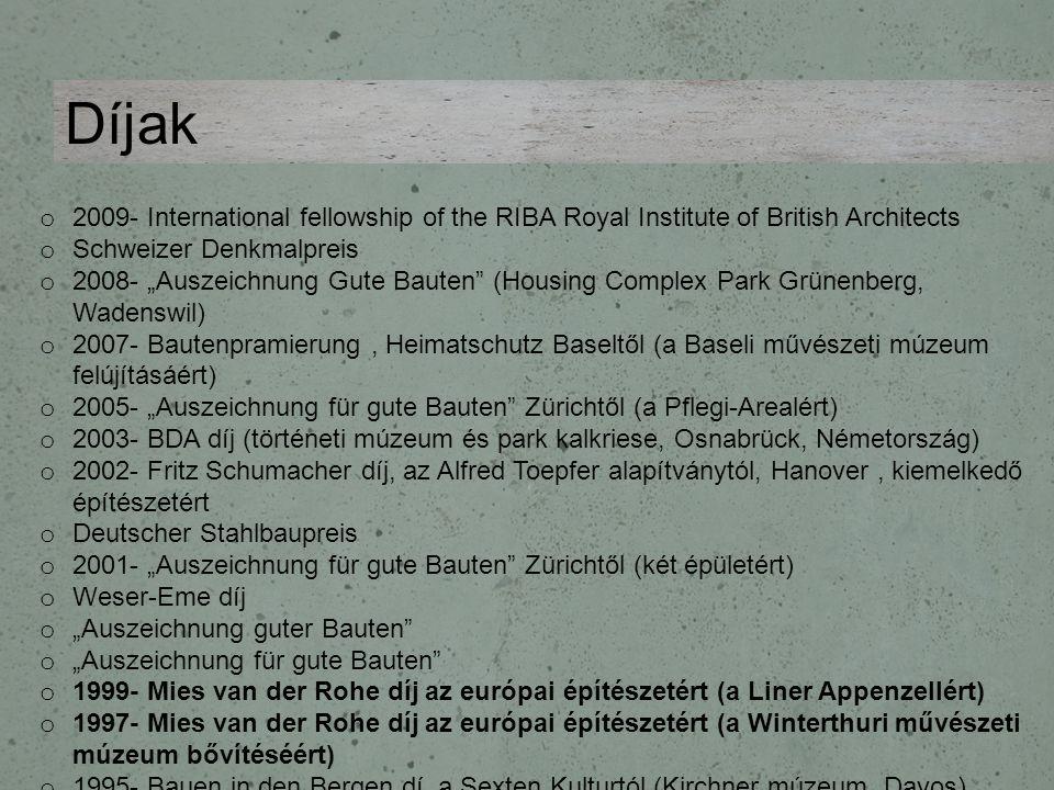 """o 2009- International fellowship of the RIBA Royal Institute of British Architects o Schweizer Denkmalpreis o 2008- """"Auszeichnung Gute Bauten (Housing Complex Park Grünenberg, Wadenswil) o 2007- Bautenpramierung, Heimatschutz Baseltől (a Baseli művészeti múzeum felújításáért) o 2005- """"Auszeichnung für gute Bauten Zürichtől (a Pflegi-Arealért) o 2003- BDA díj (történeti múzeum és park kalkriese, Osnabrück, Németország) o 2002- Fritz Schumacher díj, az Alfred Toepfer alapítványtól, Hanover, kiemelkedő építészetért o Deutscher Stahlbaupreis o 2001- """"Auszeichnung für gute Bauten Zürichtől (két épületért) o Weser-Eme díj o """"Auszeichnung guter Bauten o """"Auszeichnung für gute Bauten o 1999- Mies van der Rohe díj az európai építészetért (a Liner Appenzellért) o 1997- Mies van der Rohe díj az európai építészetért (a Winterthuri művészeti múzeum bővítéséért) o 1995- Bauen in den Bergen dí, a Sexten Kulturtól (Kirchner múzeum, Davos) o """"Auszeichnung guter Bauten Díjak"""