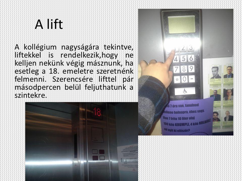 A lift A kollégium nagyságára tekintve, liftekkel is rendelkezik,hogy ne kelljen nekünk végig másznunk, ha esetleg a 18. emeletre szeretnénk felmenni.