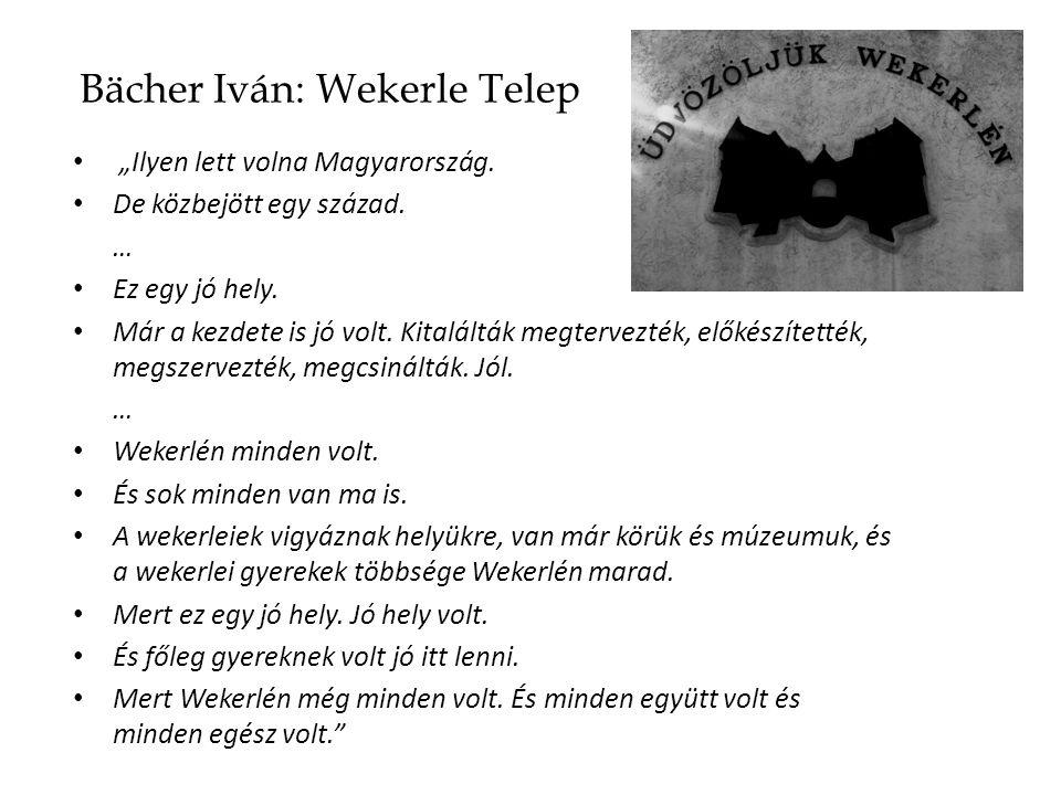 """Bächer Iván: Wekerle Telep """"Ilyen lett volna Magyarország. De közbejött egy század. … Ez egy jó hely. Már a kezdete is jó volt. Kitalálták megtervezté"""