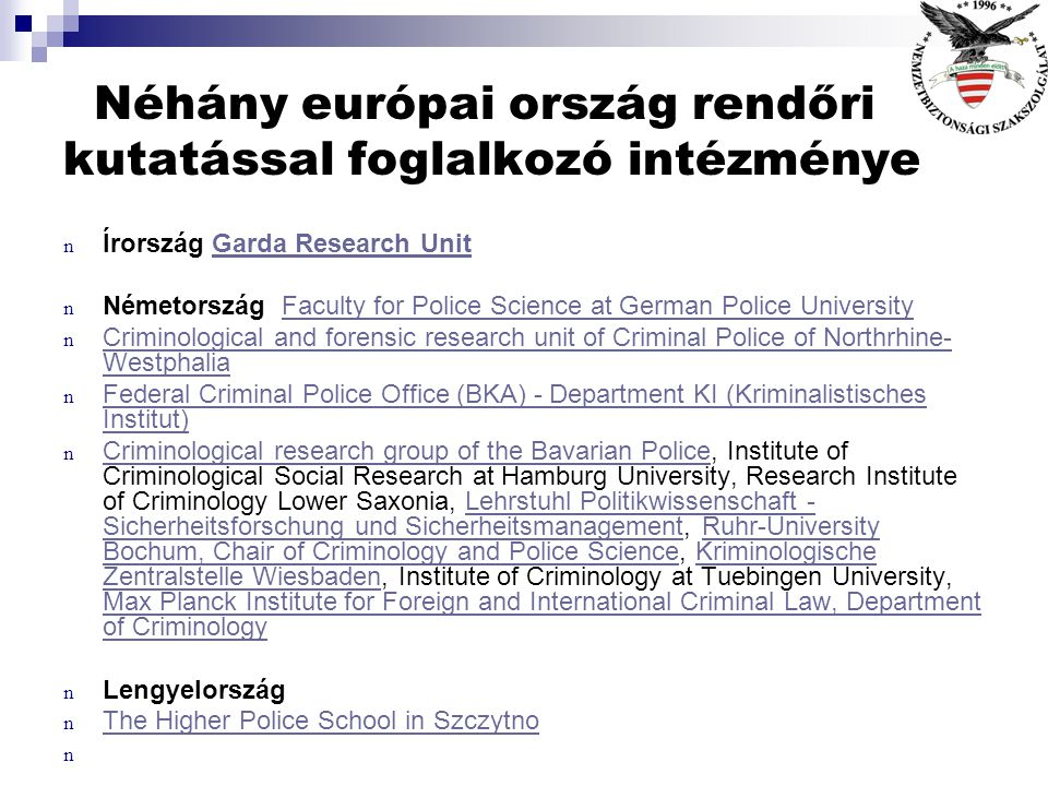 Néhány európai ország rendőri kutatással foglalkozó intézménye n Ausztria Security Academy (Sicherheitsakademie) - Institute for Science and Research, Institute for the Sociology of Law and CriminologySecurity Academy (Sicherheitsakademie) - Institute for Science and ResearchInstitute for the Sociology of Law and Criminology n Bulgária Ministry of Interior, Academy of Ministry of Interior, Research Institute of Criminology and Criminal Law, Scientific-Applied Institute on Fire Safety and Saving, Institute for Computer Technology, Institute of PsychologyMinistry of InteriorAcademy of Ministry of InteriorResearch Institute of Criminology and Criminal LawScientific-Applied Institute on Fire Safety and SavingInstitute for Computer TechnologyInstitute of Psychology n Finnország Research Department at Police College of FinlandResearch Department at Police College of Finland n National Research Institute of Legal Policy, University of Tampere - Department of Management Studies, Security Management National Research Institute of Legal PolicyUniversity of Tampere - Department of Management Studies, Security Management n Cseh Köztársaság n The Institute of Criminology and Social Prevention (ICSP) The Institute of Criminology and Social Prevention (ICSP) n Dánia n Danish Police Knowledge and Research Centre / Danish National Police Danish Police Knowledge and Research Centre / Danish National Police