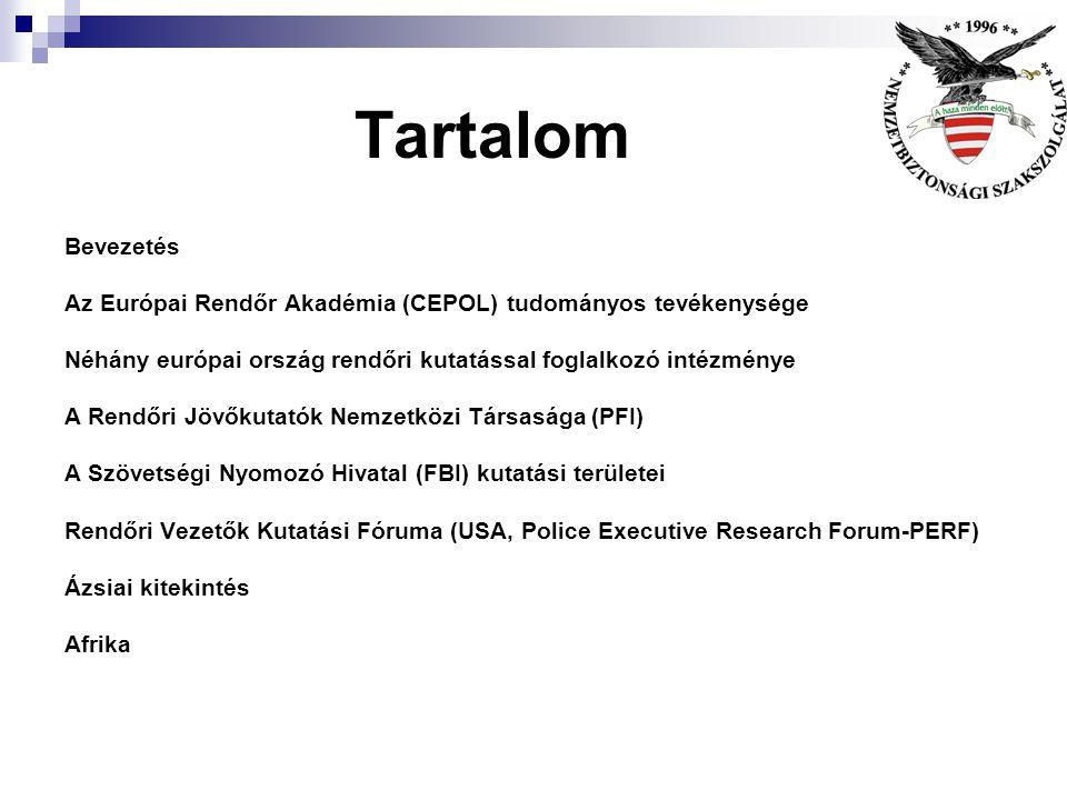 Tartalom Bevezetés Az Európai Rendőr Akadémia (CEPOL) tudományos tevékenysége Néhány európai ország rendőri kutatással foglalkozó intézménye A Rendőri Jövőkutatók Nemzetközi Társasága (PFI) A Szövetségi Nyomozó Hivatal (FBI) kutatási területei Rendőri Vezetők Kutatási Fóruma (USA, Police Executive Research Forum-PERF) Ázsiai kitekintés Afrika
