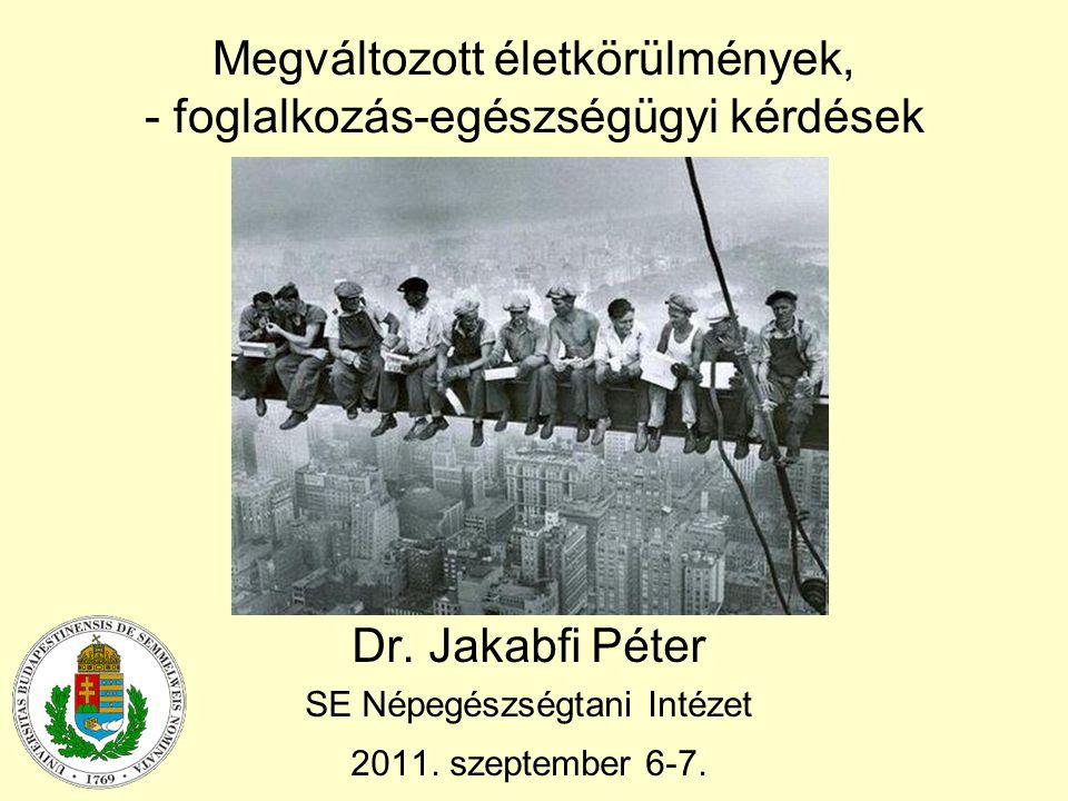 Megváltozott életkörülmények, - foglalkozás-egészségügyi kérdések Dr. Jakabfi Péter SE Népegészségtani Intézet 2011. szeptember 6-7.