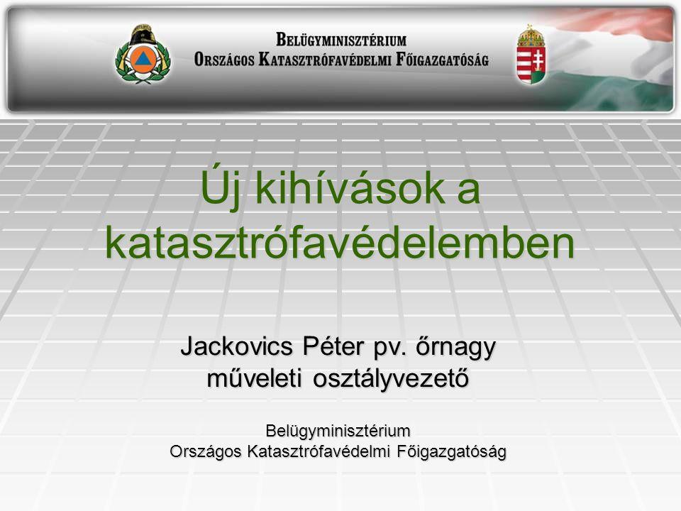 Új kihívások a katasztrófavédelemben Jackovics Péter pv. őrnagy műveleti osztályvezető Belügyminisztérium Országos Katasztrófavédelmi Főigazgatóság
