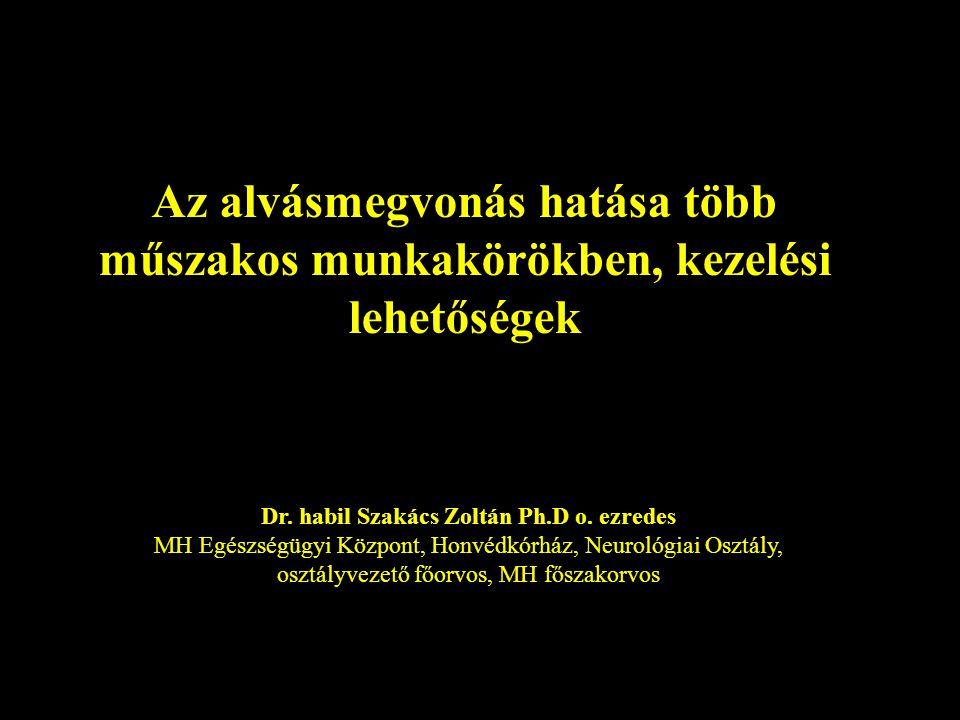 Az alvásmegvonás hatása több műszakos munkakörökben, kezelési lehetőségek Dr. habil Szakács Zoltán Ph.D o. ezredes MH Egészségügyi Központ, Honvédkórh