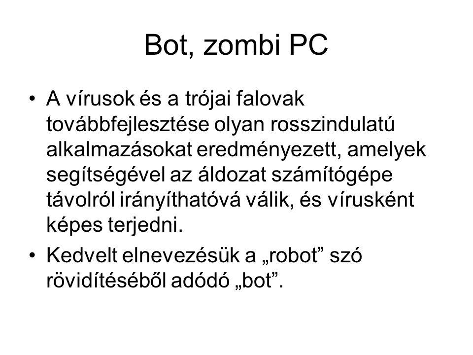 Bot, zombi PC A vírusok és a trójai falovak továbbfejlesztése olyan rosszindulatú alkalmazásokat eredményezett, amelyek segítségével az áldozat számítógépe távolról irányíthatóvá válik, és vírusként képes terjedni.