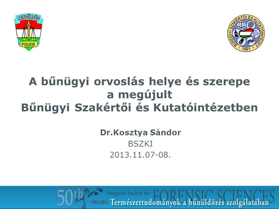 A bűnügyi orvoslás helye és szerepe a megújult Bűnügyi Szakértői és Kutatóintézetben Dr.Kosztya Sándor BSZKI 2013.11.07-08.