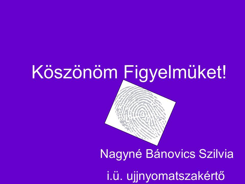 Köszönöm Figyelmüket! Nagyné Bánovics Szilvia i.ü. ujjnyomatszakértő