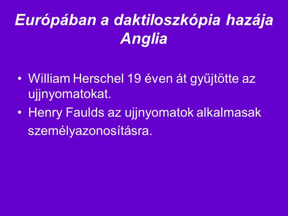 Európában a daktiloszkópia hazája Anglia William Herschel 19 éven át gyűjtötte az ujjnyomatokat. Henry Faulds az ujjnyomatok alkalmasak személyazonosí