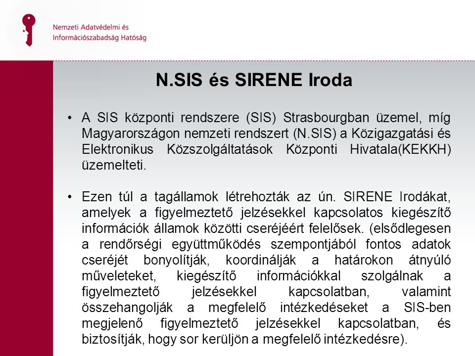 N.SIS és SIRENE Iroda A SIS központi rendszere (SIS) Strasbourgban üzemel, míg Magyarországon nemzeti rendszert (N.SIS) a Közigazgatási és Elektronikus Közszolgáltatások Központi Hivatala(KEKKH) üzemelteti.