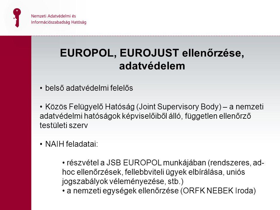 EUROPOL, EUROJUST ellenőrzése, adatvédelem belső adatvédelmi felelős Közös Felügyelő Hatóság (Joint Supervisory Body) – a nemzeti adatvédelmi hatóságok képviselőiből álló, független ellenőrző testületi szerv NAIH feladatai: részvétel a JSB EUROPOL munkájában (rendszeres, ad- hoc ellenőrzések, fellebbviteli ügyek elbírálása, uniós jogszabályok véleményezése, stb.) a nemzeti egységek ellenőrzése (ORFK NEBEK Iroda)
