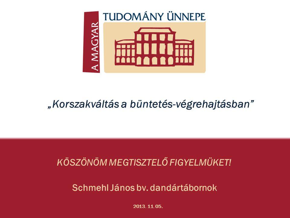 """KÖSZÖNÖM MEGTISZTELŐ FIGYELMÜKET! Schmehl János bv. dandártábornok 2013. 11. 05. """"Korszakváltás a büntetés-végrehajtásban"""""""
