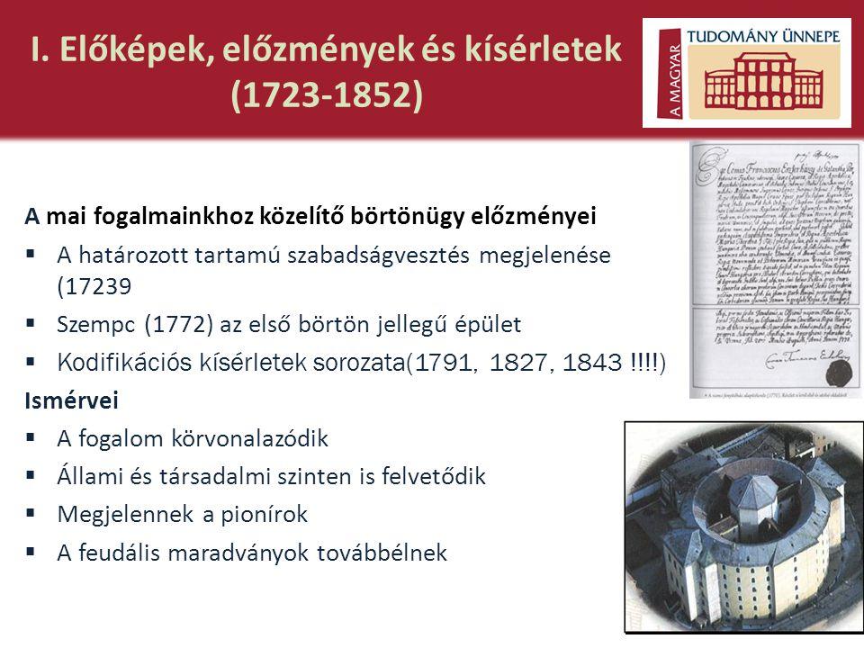 I. Előképek, előzmények és kísérletek (1723-1852) A mai fogalmainkhoz közelítő börtönügy előzményei  A határozott tartamú szabadságvesztés megjelenés