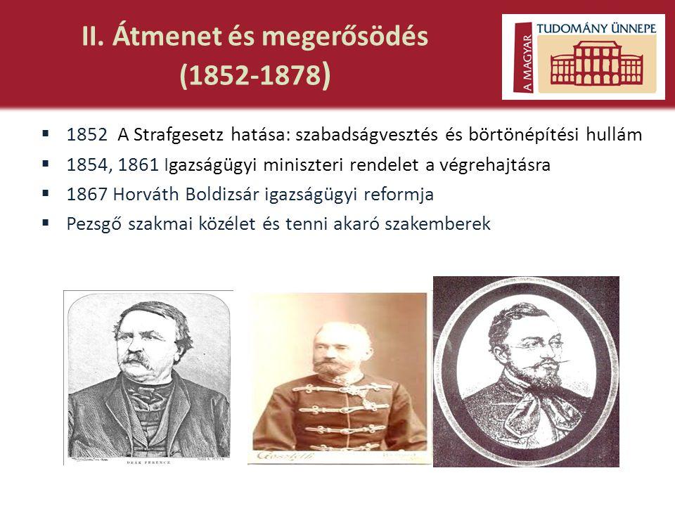 II. Átmenet és megerősödés (1852-1878 )  1852 A Strafgesetz hatása: szabadságvesztés és börtönépítési hullám  1854, 1861 Igazságügyi miniszteri rend