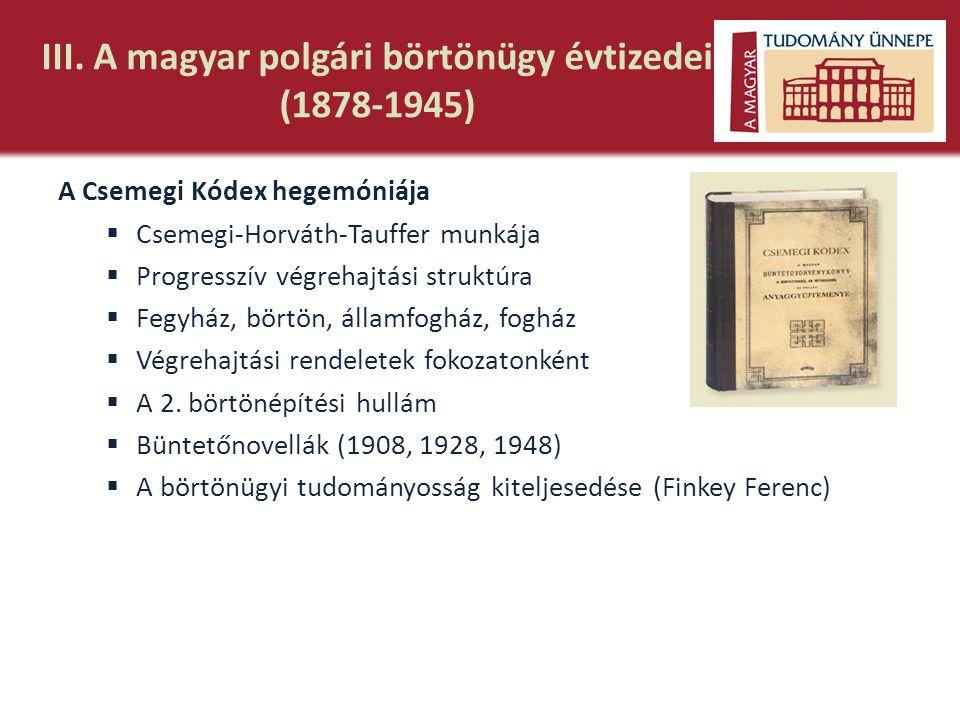 III. A magyar polgári börtönügy évtizedei (1878-1945) A Csemegi Kódex hegemóniája  Csemegi-Horváth-Tauffer munkája  Progresszív végrehajtási struktú