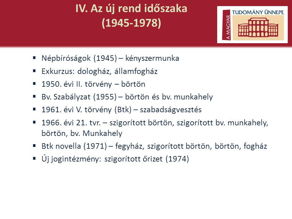 IV. Az új rend időszaka (1945-1978)  Népbíróságok (1945) – kényszermunka  Exkurzus: dologház, államfogház  1950. évi II. törvény – börtön  Bv. Sza